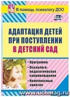 Адаптация детей при поступлении в детский сад: программа, психолого-педагогическое сопровождение, комплексные занятия