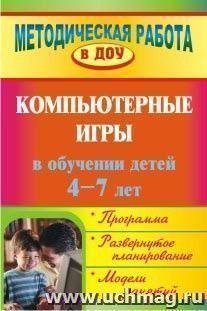Компьютерные игры в обучении детей 4-7 лет: программа, развернутое планирование, модели занятий
