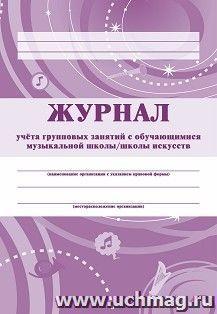 Журнал учёта групповых занятий с учащимися  музыкальной школы/школы искусств. – купить по цене: 47,70 руб. в интернет-магазине УчМаг
