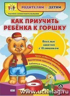 """Как приучить ребенка к горшку. Веселые занятия с Плюшиком: уроки доброго Мишутки, воспитание навыков гигиены в игре, забавные стихи и рисунки, """"плюшевые"""" советы"""