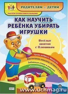 """Как научить ребенка убирать игрушки. Веселые занятия с Плюшиком: уроки доброго Мишутки, воспитание навыков гигиены в игре, забавные стихи и рисунки, """"плюшевые"""" советы"""