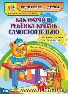 """Как научить ребенка кушать самостоятельно. Веселые занятия с Плюшиком: уроки доброго Мишутки, воспитание навыков гигиены в игре, забавные стихи и рисунки, """"плюшевые"""" советы"""