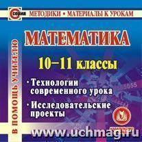 Математика. 10-11 классы. Компакт-диск для компьютера: Технологии современного урока. Исследовательские проекты.