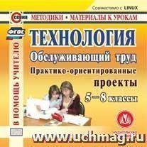Технология. Обслуживающий труд. 5-8 классы. Компакт диск для компьютера: Практико-ориентированные проекты