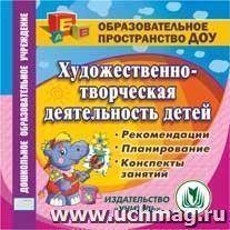 Художественно-творческая деятельность детей. Компакт-диск для компьютера: Рекомендации. Планирование.Конспекты занятий.