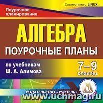 Алгебра. 7-9 классы: поурочные планы по учебникам Ш.А. Алимова. Компакт-диск для компьютера