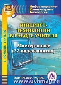 Интернет-технологии в работе учителя. Компакт-диск для компьютера: Мастер-класс (22 видеозанятия).