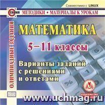 Математика. 5 -11 классы. Олимпиадные задания. Компакт-диск для компьютера: Варианты заданий с решениями и ответами.