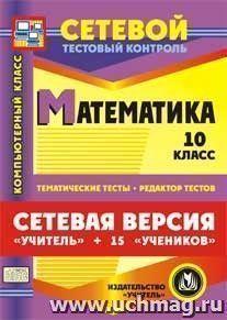 """Сетевая версия """"Учитель + 15 учеников"""". Математика. 10 класс. Компакт-диск для компьютера: Тематические тесты. Редактор тестов."""