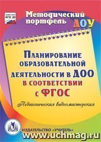 Планирование образовательной деятельности в ДОО в соответствии с ФГОС. Компакт-диск для компьютера: Педагогическая видеомастерская