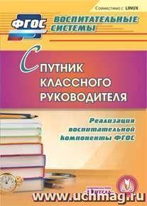 Спутник классного руководителя. Компакт-диск для компьютера: Реализация воспитательной компоненты ФГОС