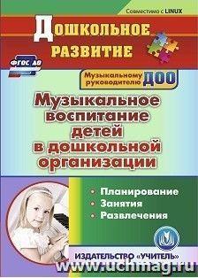 Музыкальное воспитание детей в дошкольной организации. Компакт-диск для компьютера: Планирование. Занятия. Развлечения